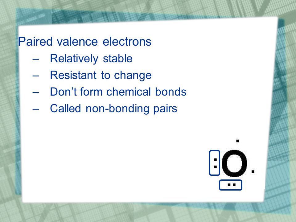 Paired valence electrons –Relatively stable –Resistant to change –Don't form chemical bonds –Called non-bonding pairs