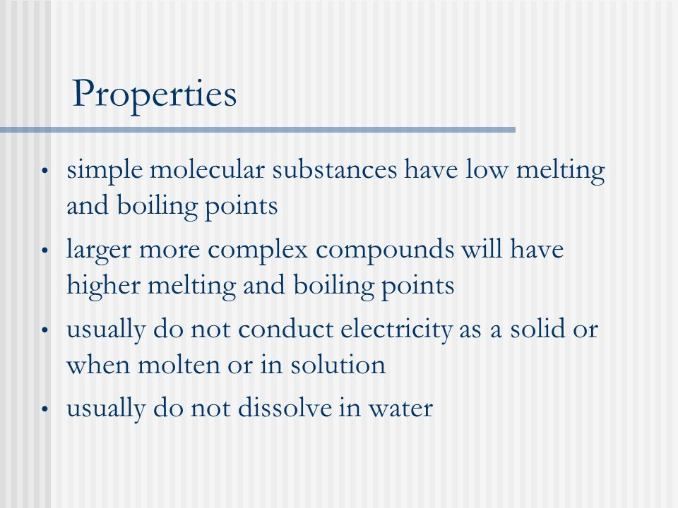 Properties simple molecular substances have low melting and boiling points larger more complex compounds will have higher melting and boiling points usually do not conduct electricity as a solid or when molten or in solution usually do not dissolve in water