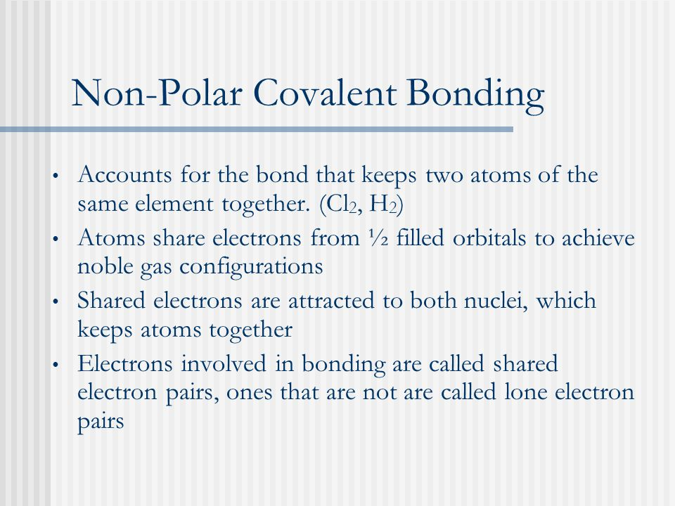Non-Polar Covalent Bonding Accounts for the bond that keeps two atoms of the same element together.