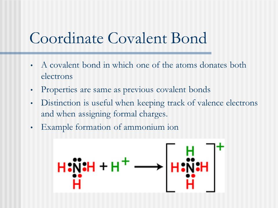 Coordinate Covalent Bond A covalent bond in which one of the atoms donates both electrons Properties are same as previous covalent bonds Distinction is useful when keeping track of valence electrons and when assigning formal charges.