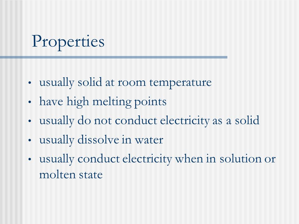Properties usually solid at room temperature have high melting points usually do not conduct electricity as a solid usually dissolve in water usually conduct electricity when in solution or molten state
