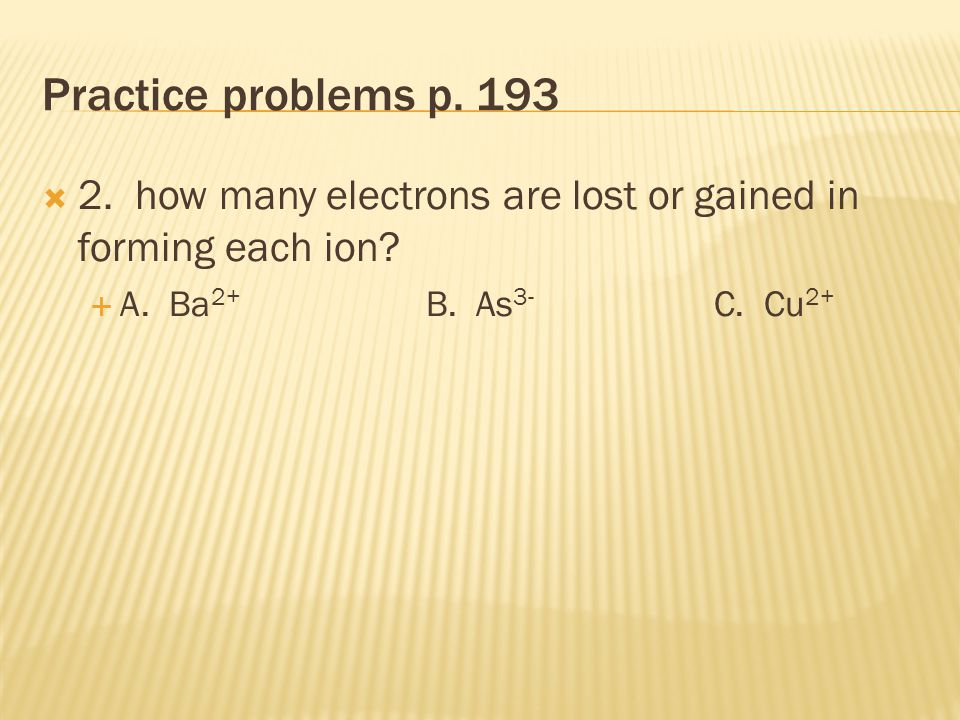 Practice problems p. 193  1. Write the name and symbol of the ion formed when  A.