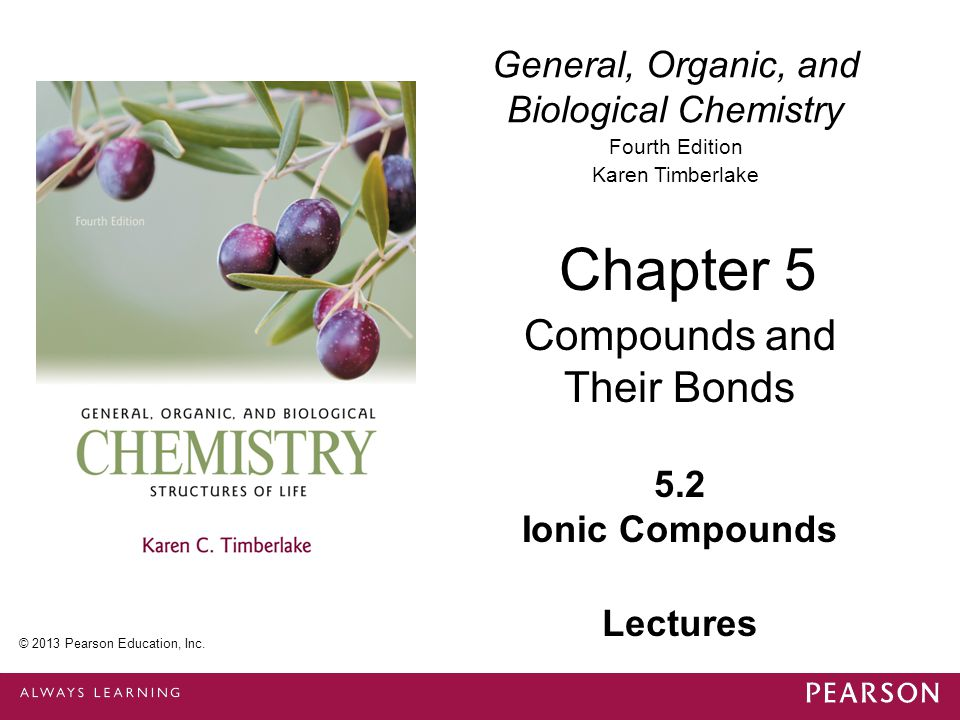 General, Organic, and Biological Chemistry Fourth Edition Karen Timberlake 5.2 Ionic Compounds Chapter 5 Compounds and Their Bonds © 2013 Pearson Education, Inc.