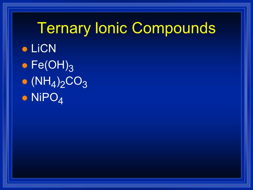 Ternary Ionic Compounds l Will have polyatomic ions l At least three elements l name the ions l NaNO 3 l CaSO 4 l CuSO 3 l (NH 4 ) 2 O