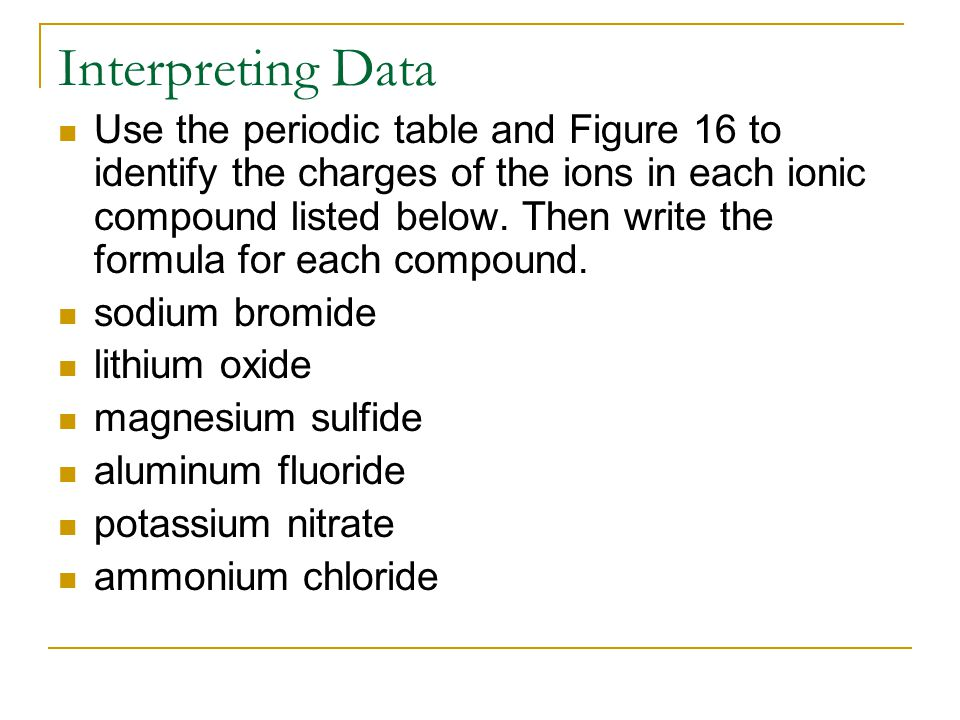Interpreting Data Use the periodic table and Figure 16 to identify the charges of the ions in each ionic compound listed below.