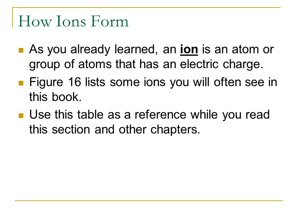 How Ions Form As you already learned, an ion is an atom or group of atoms that has an electric charge.