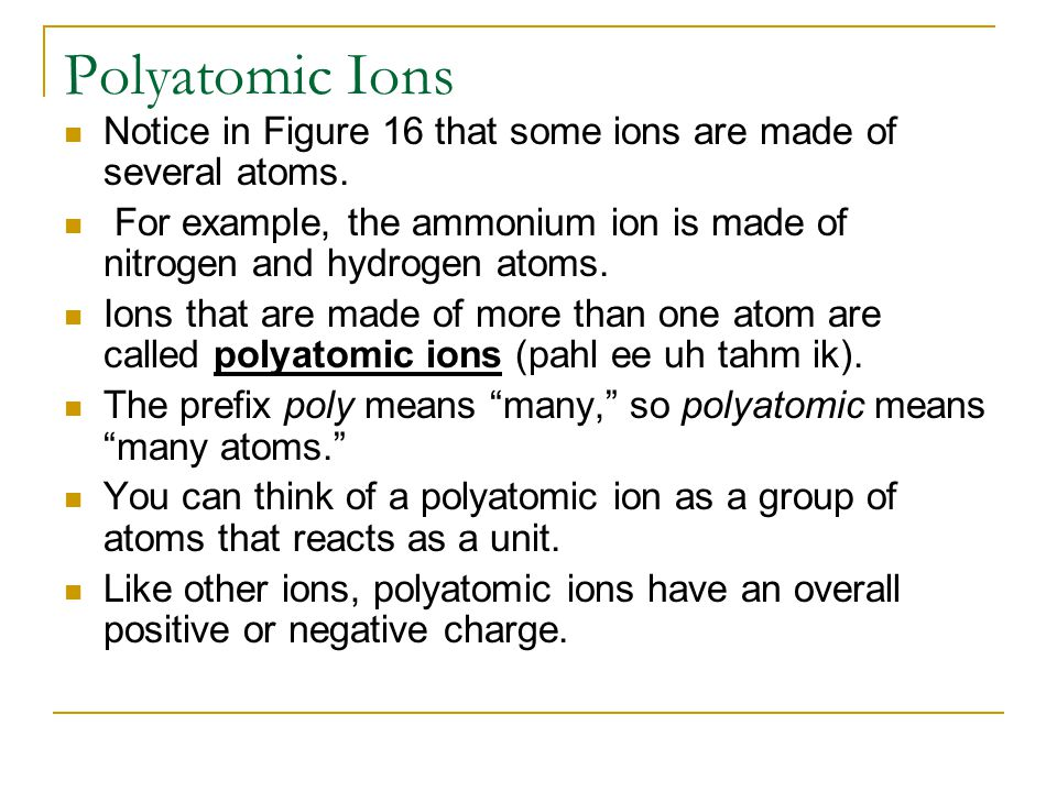 Polyatomic Ions Notice in Figure 16 that some ions are made of several atoms.
