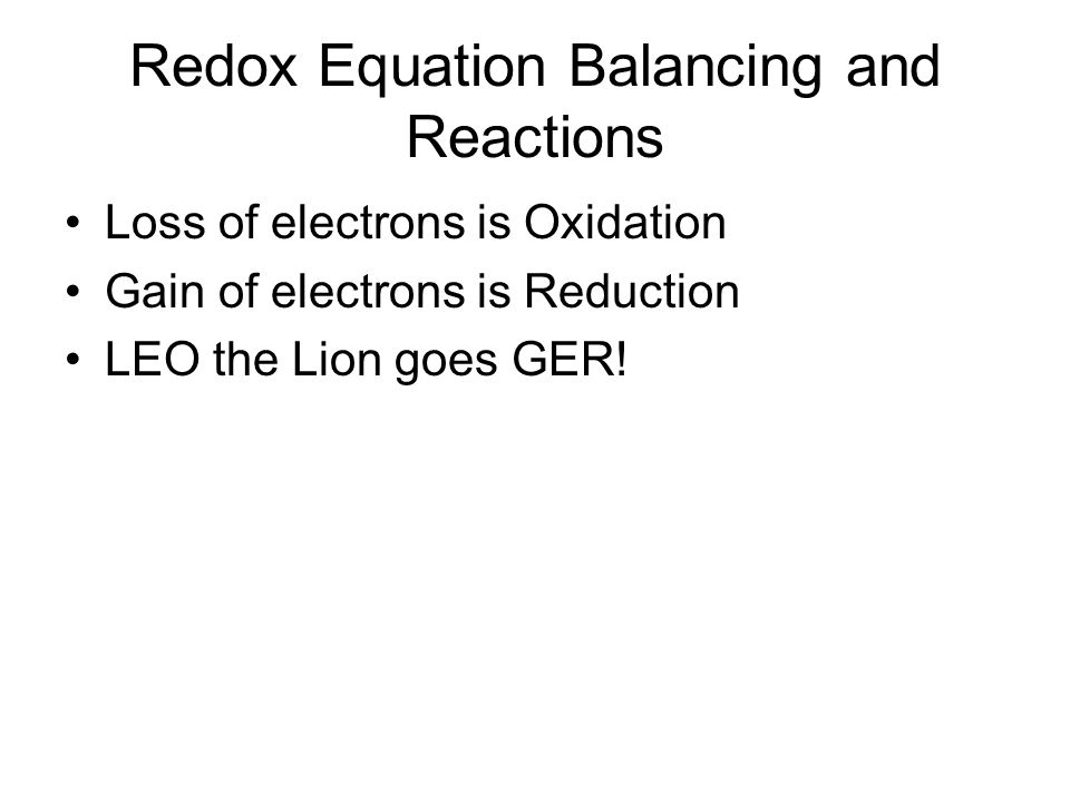 Redox Equation Balancing and Reactions Loss of electrons is Oxidation Gain of electrons is Reduction LEO the Lion goes GER!