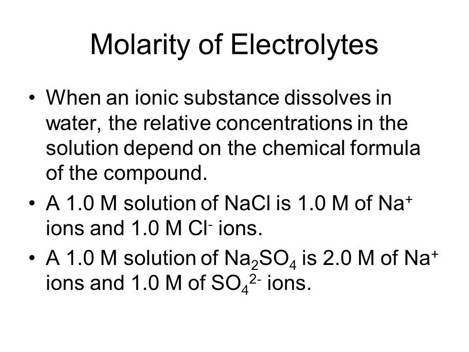 Molarity of Electrolytes When an ionic substance dissolves in water, the relative concentrations in the solution depend on the chemical formula of the compound.