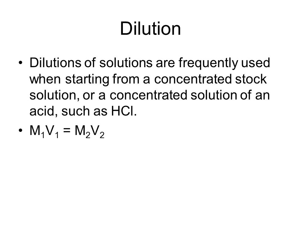 Dilution Dilutions of solutions are frequently used when starting from a concentrated stock solution, or a concentrated solution of an acid, such as HCl.
