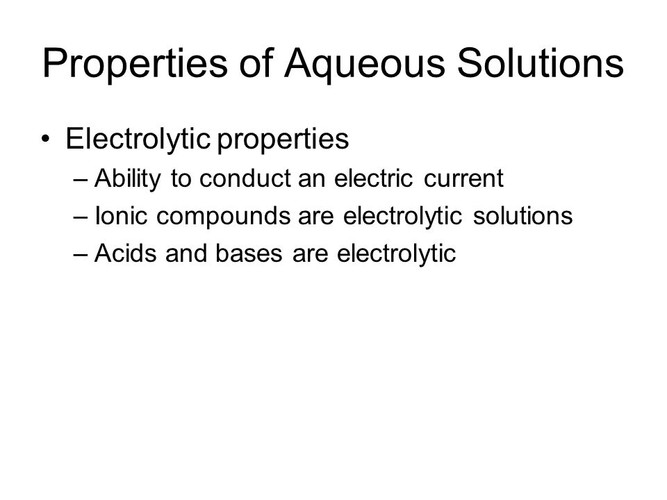 Properties of Aqueous Solutions Electrolytic properties –Ability to conduct an electric current –Ionic compounds are electrolytic solutions –Acids and bases are electrolytic