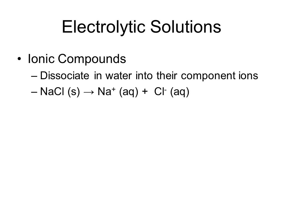 Electrolytic Solutions Ionic Compounds –Dissociate in water into their component ions –NaCl (s) → Na + (aq) + Cl - (aq)