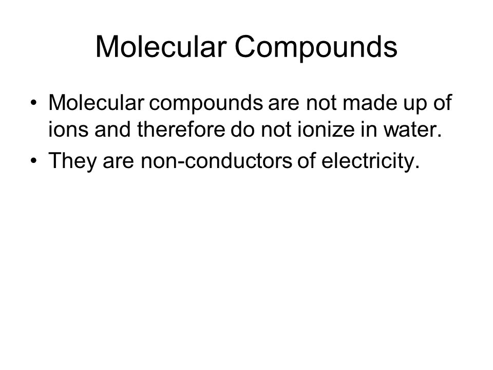 Molecular Compounds Molecular compounds are not made up of ions and therefore do not ionize in water.