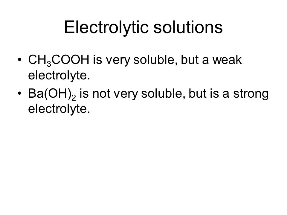 Electrolytic solutions CH 3 COOH is very soluble, but a weak electrolyte.