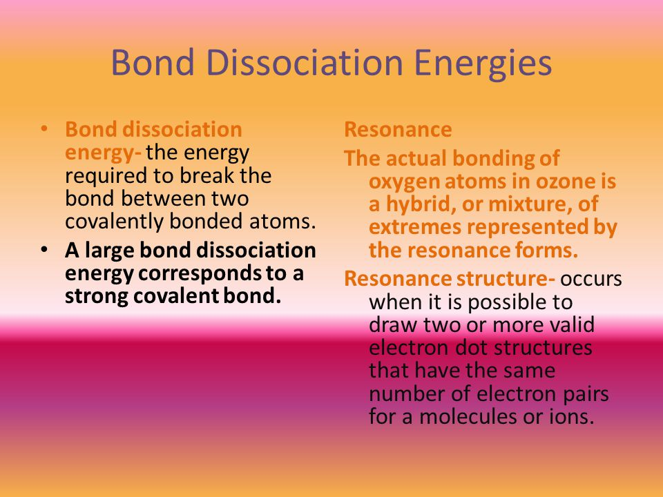 Bond Dissociation Energies Bond dissociation energy- the energy required to break the bond between two covalently bonded atoms.