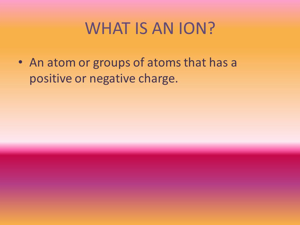 WHAT IS AN ION An atom or groups of atoms that has a positive or negative charge.