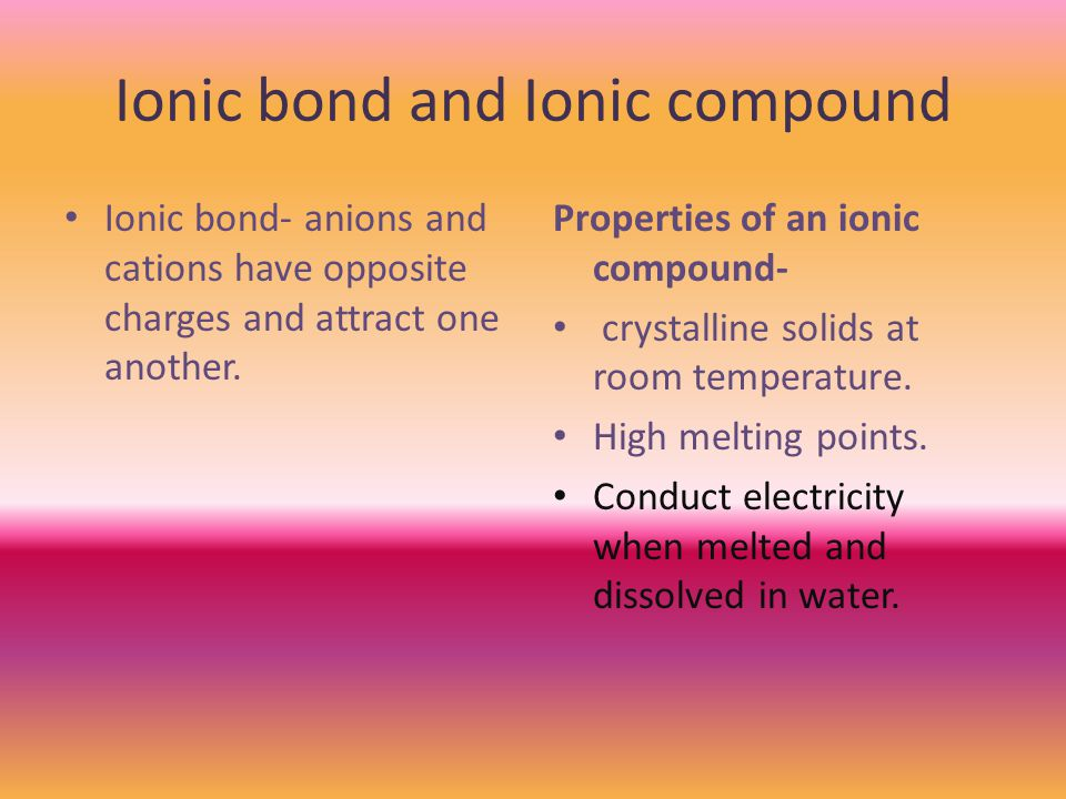 Ionic bond and Ionic compound Ionic bond- anions and cations have opposite charges and attract one another.