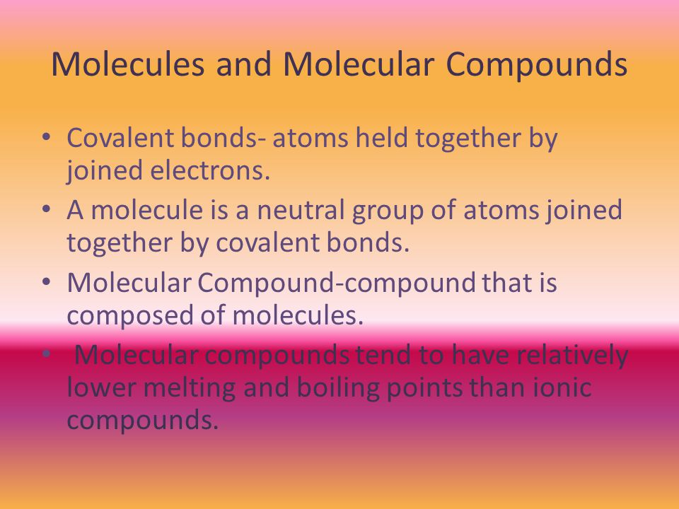 Molecules and Molecular Compounds Covalent bonds- atoms held together by joined electrons.
