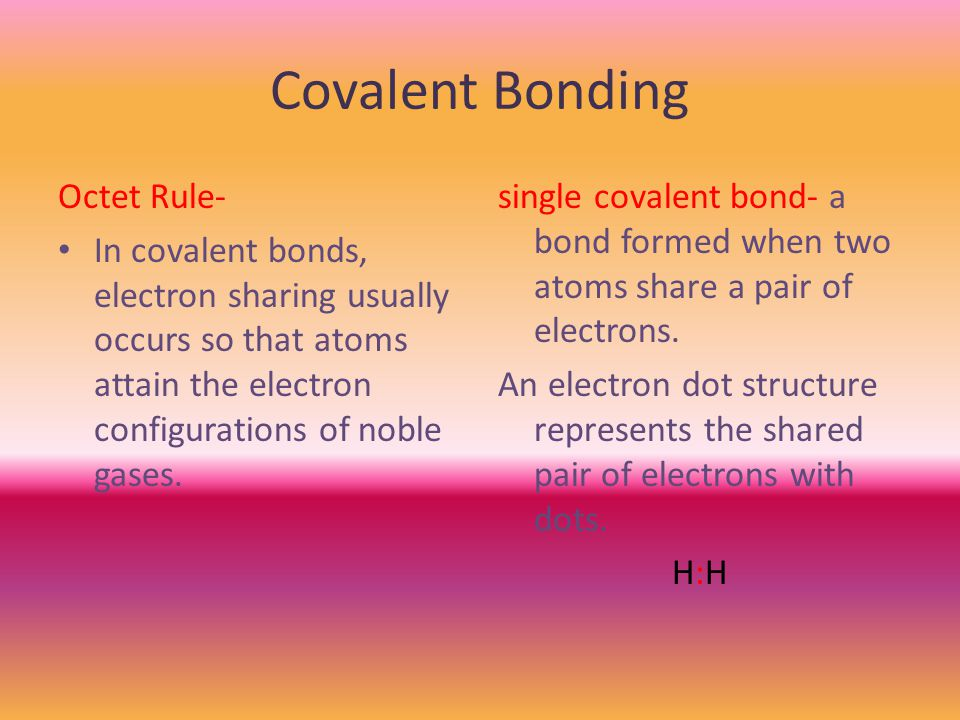 Covalent Bonding Octet Rule- In covalent bonds, electron sharing usually occurs so that atoms attain the electron configurations of noble gases.