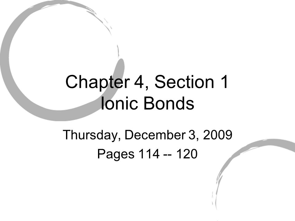 Chapter 4, Section 1 Ionic Bonds Thursday, December 3, 2009 Pages