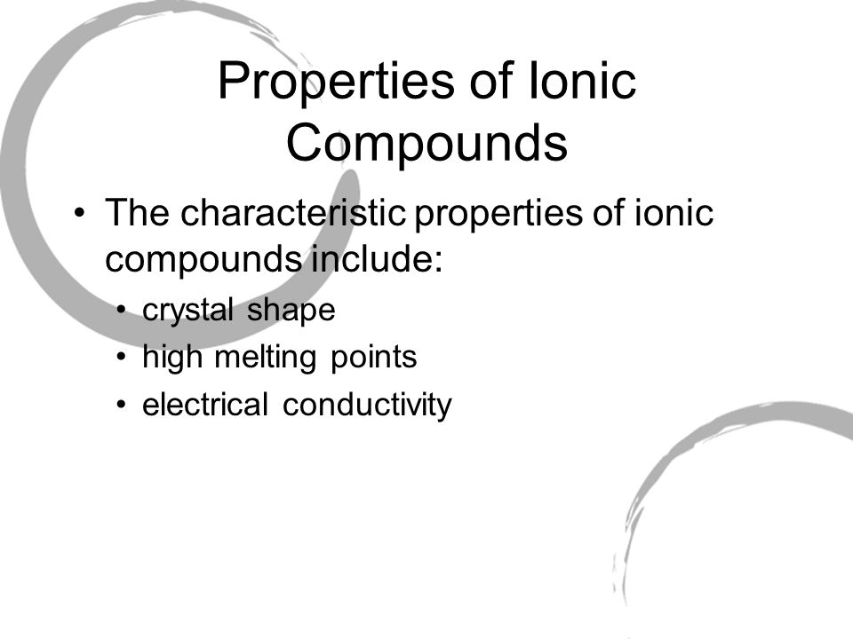 Properties of Ionic Compounds The characteristic properties of ionic compounds include: crystal shape high melting points electrical conductivity