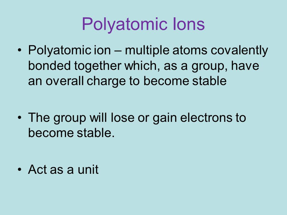 Polyatomic Ions Polyatomic ion – multiple atoms covalently bonded together which, as a group, have an overall charge to become stable The group will lose or gain electrons to become stable.