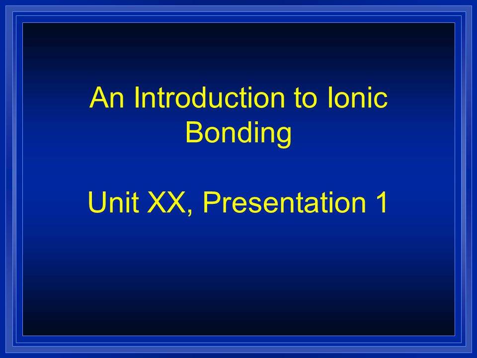 An Introduction to Ionic Bonding Unit XX, Presentation 1