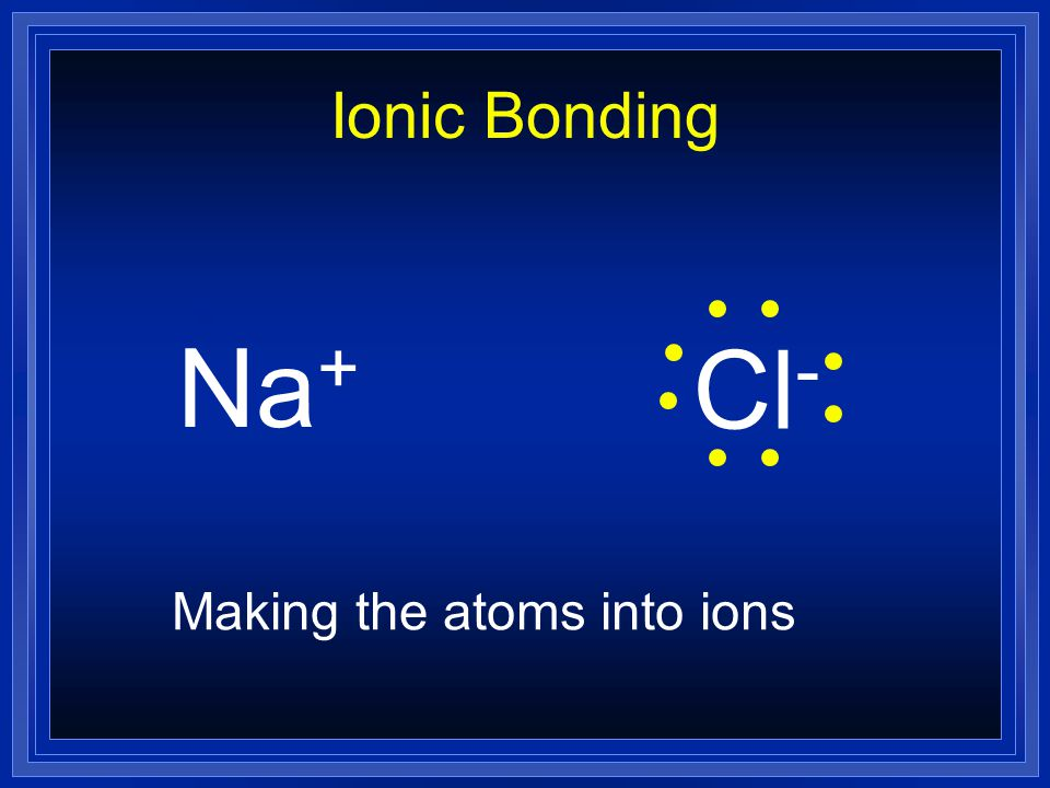 Ionic Bonding Na + Cl - Making the atoms into ions