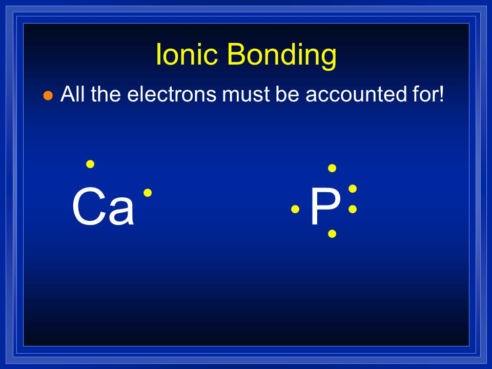 Ionic Bonding l All the electrons must be accounted for! CaP