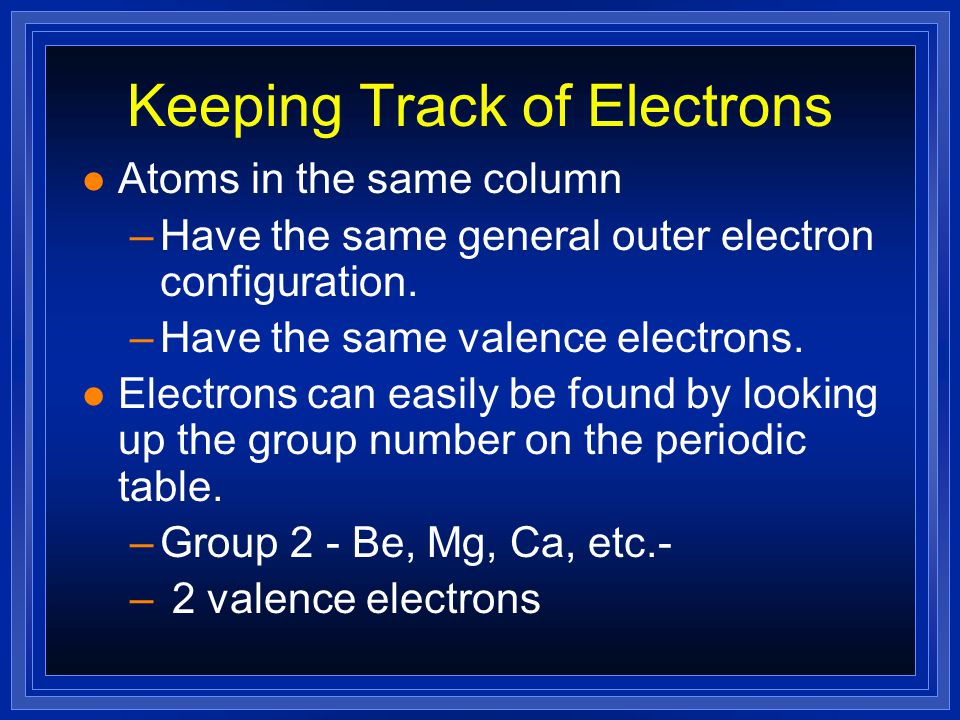 Keeping Track of Electrons l Atoms in the same column –Have the same general outer electron configuration.