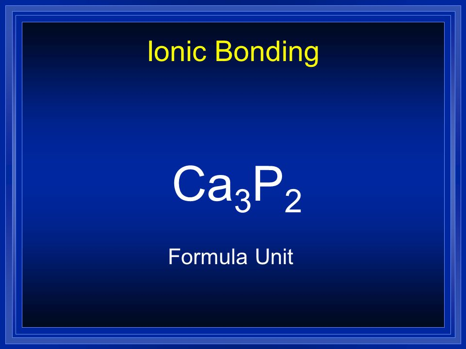 Ionic Bonding Ca 3 P 2 Formula Unit