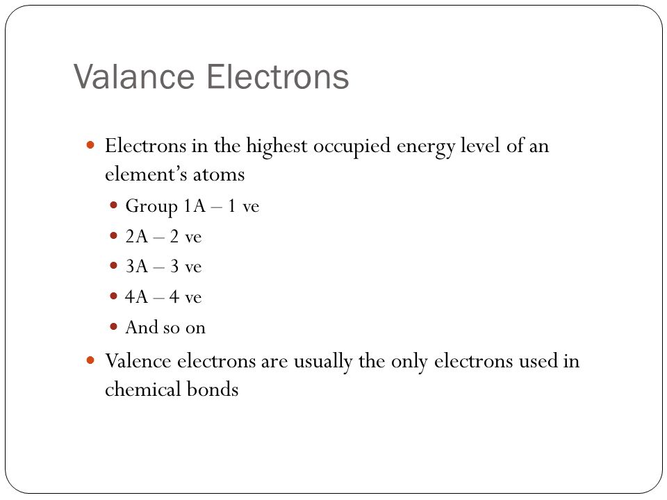 Valance Electrons Electrons in the highest occupied energy level of an element's atoms Group 1A – 1 ve 2A – 2 ve 3A – 3 ve 4A – 4 ve And so on Valence electrons are usually the only electrons used in chemical bonds
