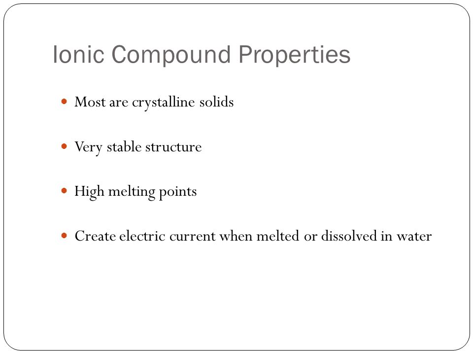 Ionic Compound Properties Most are crystalline solids Very stable structure High melting points Create electric current when melted or dissolved in water