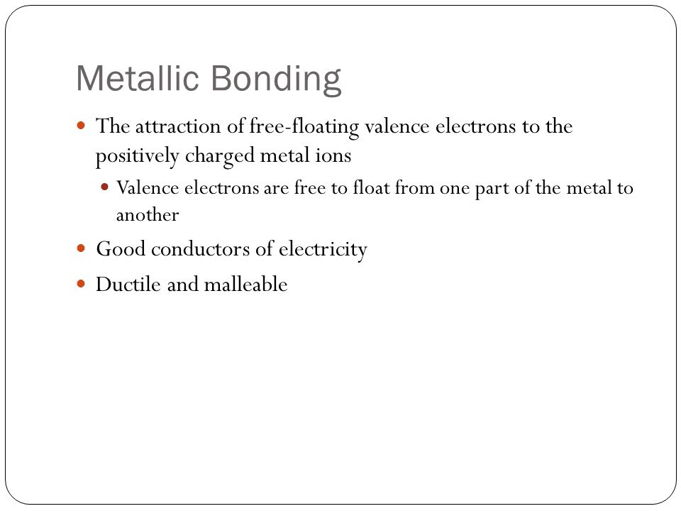 Metallic Bonding The attraction of free-floating valence electrons to the positively charged metal ions Valence electrons are free to float from one part of the metal to another Good conductors of electricity Ductile and malleable