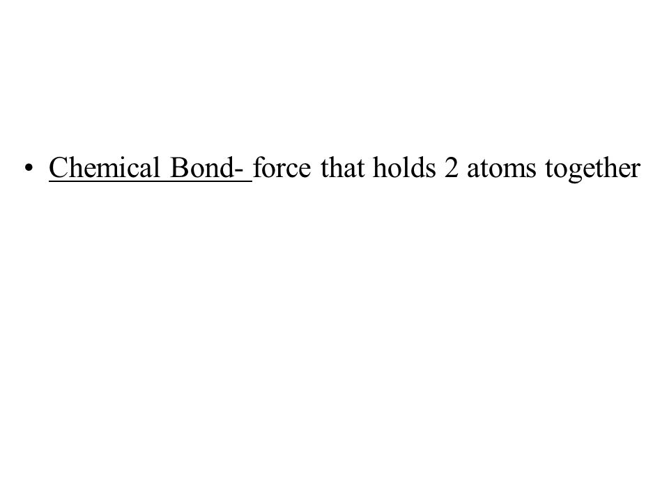 Chemical Bond- force that holds 2 atoms together