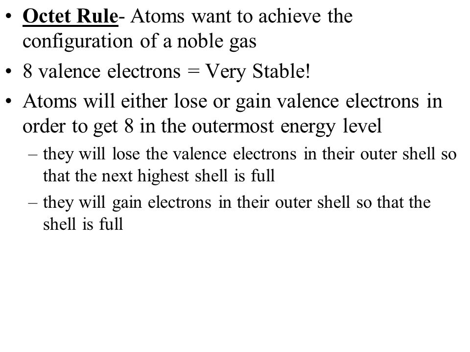 Octet Rule- Atoms want to achieve the configuration of a noble gas 8 valence electrons = Very Stable.