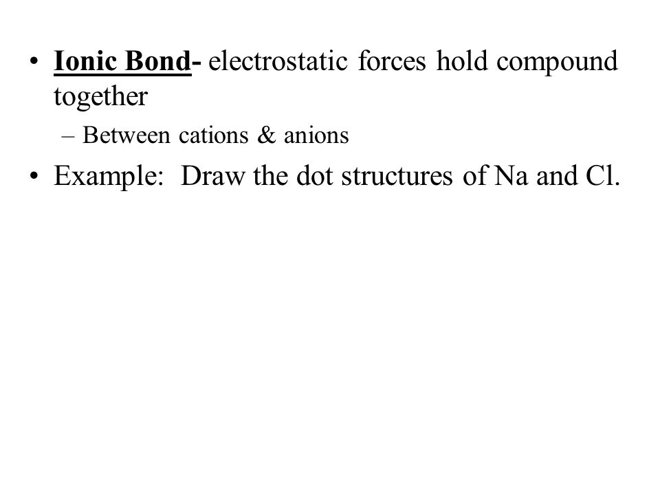 Ionic Bond- electrostatic forces hold compound together –Between cations & anions Example: Draw the dot structures of Na and Cl.