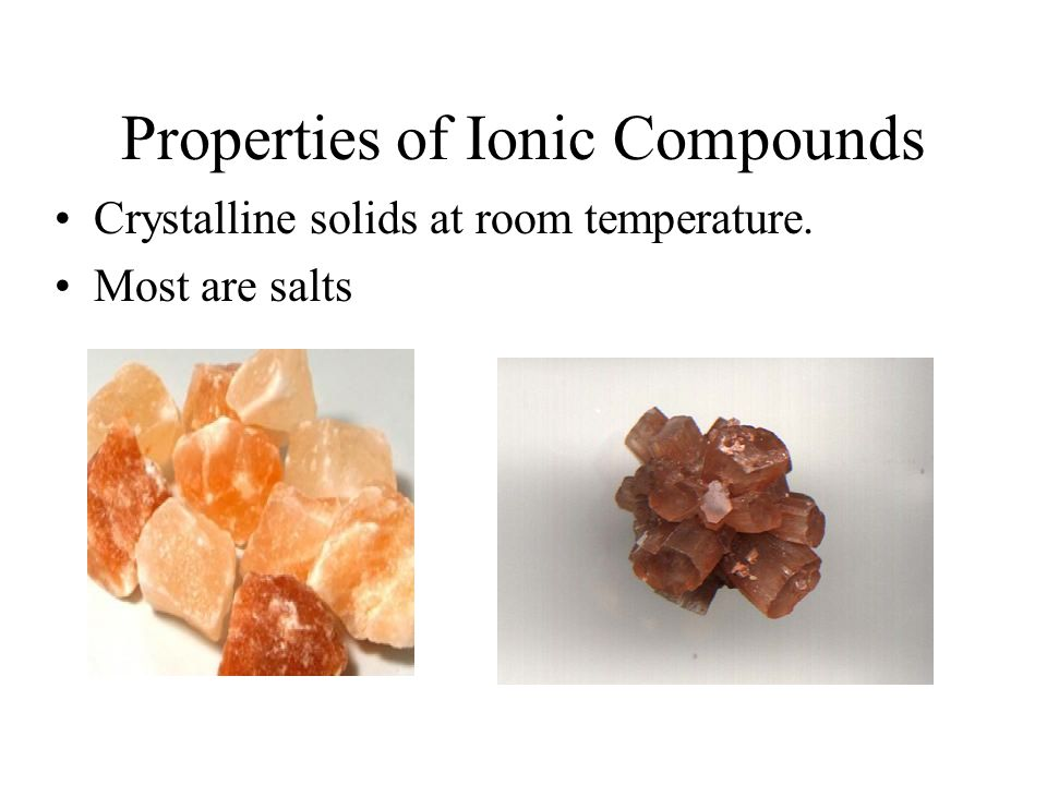 Properties of Ionic Compounds Crystalline solids at room temperature. Most are salts