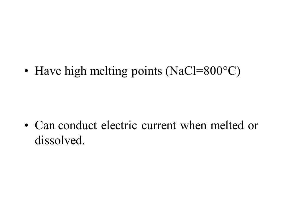 Have high melting points (NaCl=800°C) Can conduct electric current when melted or dissolved.