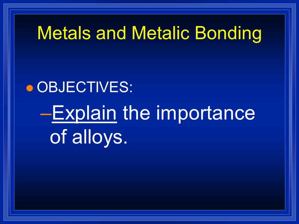 Metals and Metalic Bonding l OBJECTIVES: –Describe the arrangement of atoms in a metal.