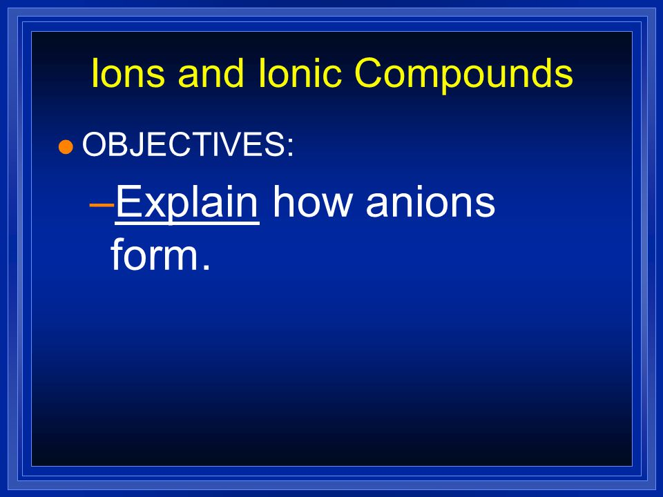 Ions and Ionic Compounds l OBJECTIVES: –Describe how cations form.