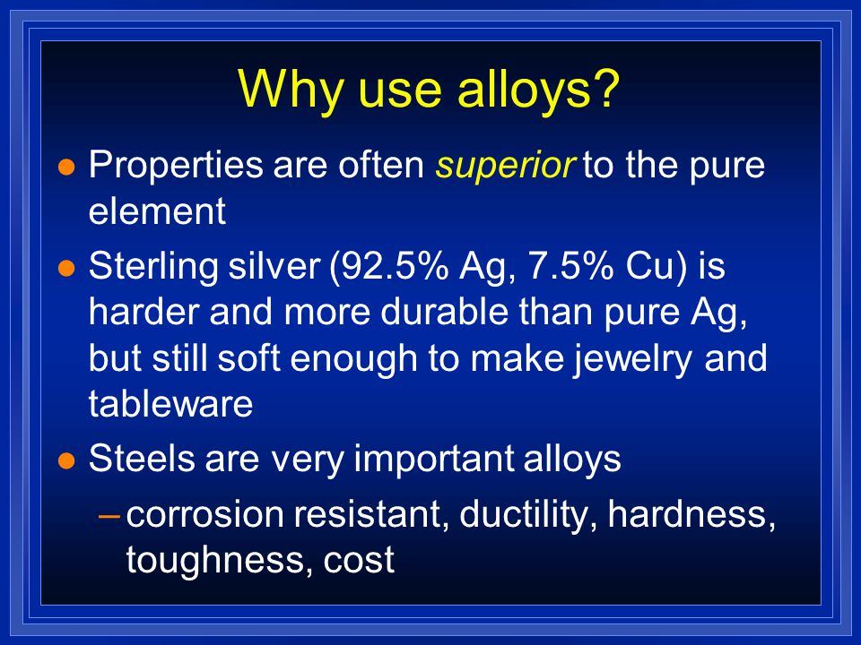 Alloys l We use lots of metals every day, but few are pure metals l Alloys are mixtures of 2 or more elements, at least 1 is a metal l made by melting a mixture of the ingredients, then cooling l Brass: an alloy of Cu and Zn l Bronze: Cu and Sn