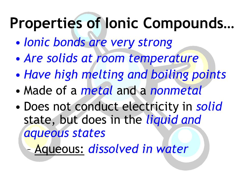 Properties of Ionic Compounds… Ionic bonds are very strong Are solids at room temperature Have high melting and boiling points Made of a metal and a nonmetal Does not conduct electricity in solid state, but does in the liquid and aqueous states –Aqueous: dissolved in water