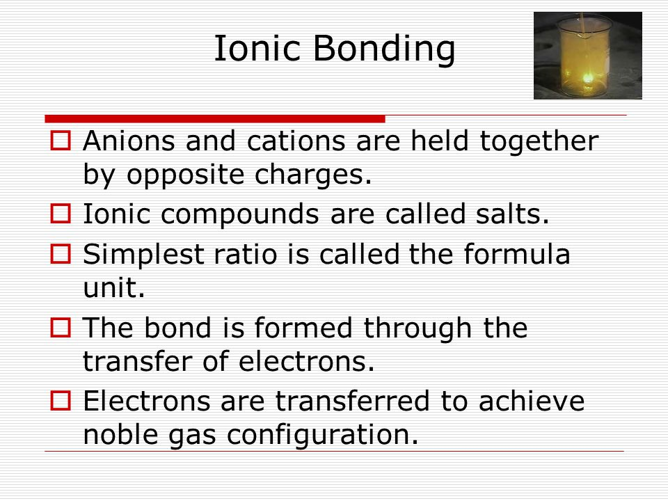 Ionic Bonding  Anions and cations are held together by opposite charges.