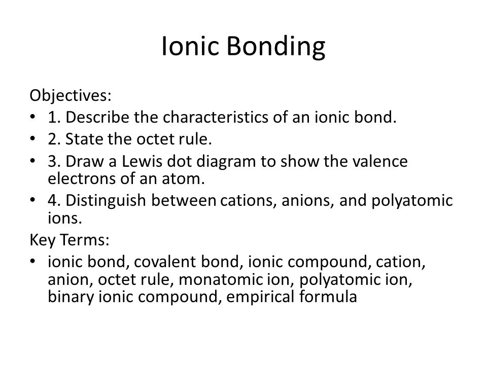 Ionic Bonding Objectives: 1. Describe the characteristics of an ionic bond.