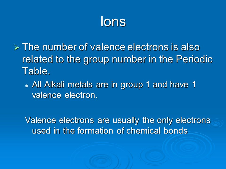 Ions  The number of valence electrons is also related to the group number in the Periodic Table.