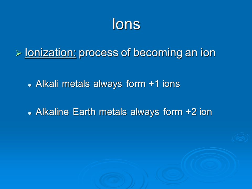 Ions  Ionization: process of becoming an ion Alkali metals always form +1 ions Alkali metals always form +1 ions Alkaline Earth metals always form +2 ion Alkaline Earth metals always form +2 ion