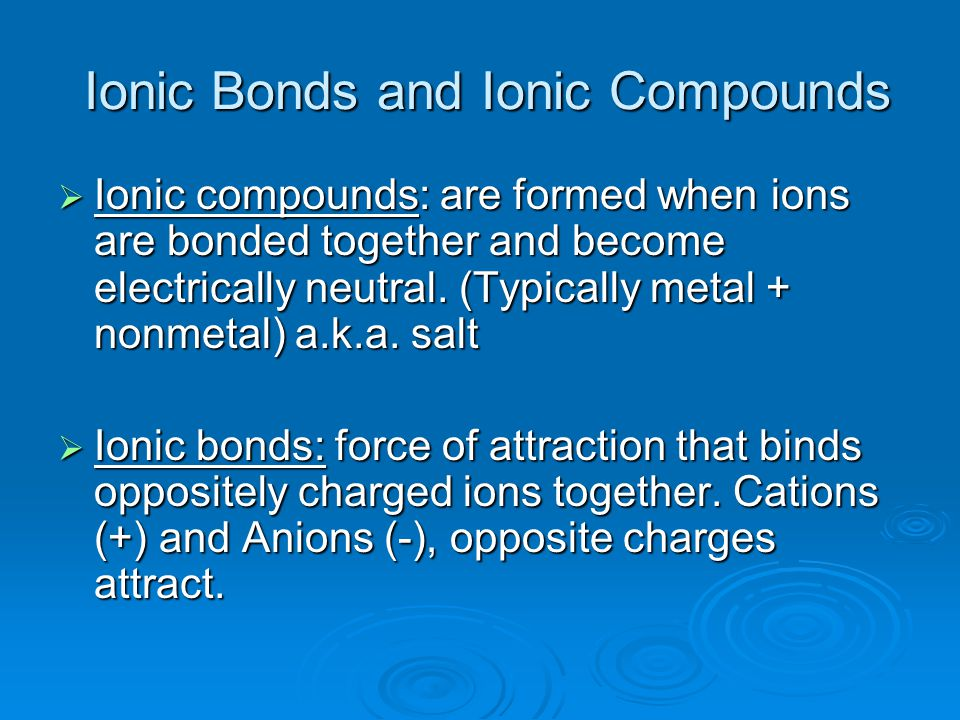Ionic Bonds and Ionic Compounds Ionic Bonds and Ionic Compounds  Ionic compounds: are formed when ions are bonded together and become electrically neutral.
