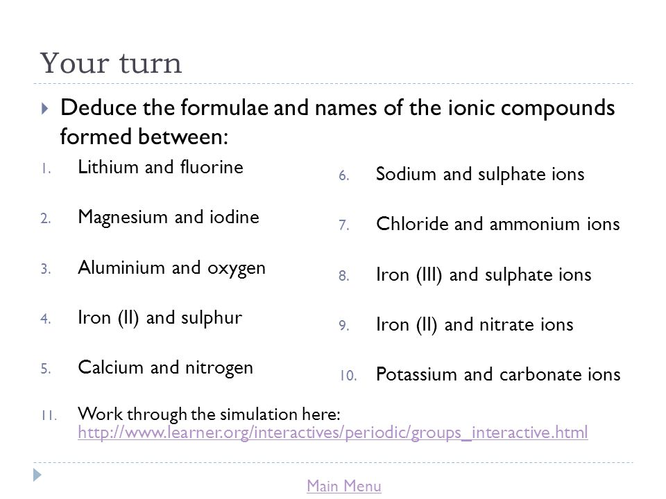 Main Menu Your turn  Deduce the formulae and names of the ionic compounds formed between: 1.