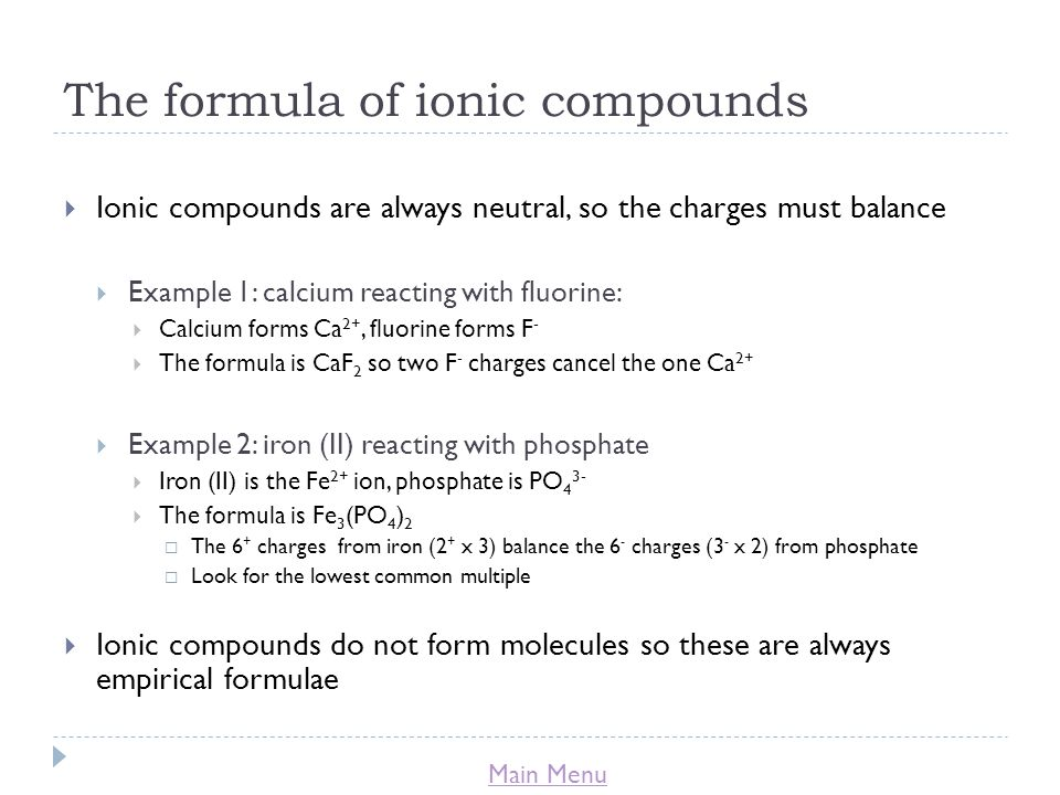 Main Menu The formula of ionic compounds  Ionic compounds are always neutral, so the charges must balance  Example 1: calcium reacting with fluorine:  Calcium forms Ca 2+, fluorine forms F -  The formula is CaF 2 so two F - charges cancel the one Ca 2+  Example 2: iron (II) reacting with phosphate  Iron (II) is the Fe 2+ ion, phosphate is PO 4 3-  The formula is Fe 3 (PO 4 ) 2  The 6 + charges from iron (2 + x 3) balance the 6 - charges (3 - x 2) from phosphate  Look for the lowest common multiple  Ionic compounds do not form molecules so these are always empirical formulae